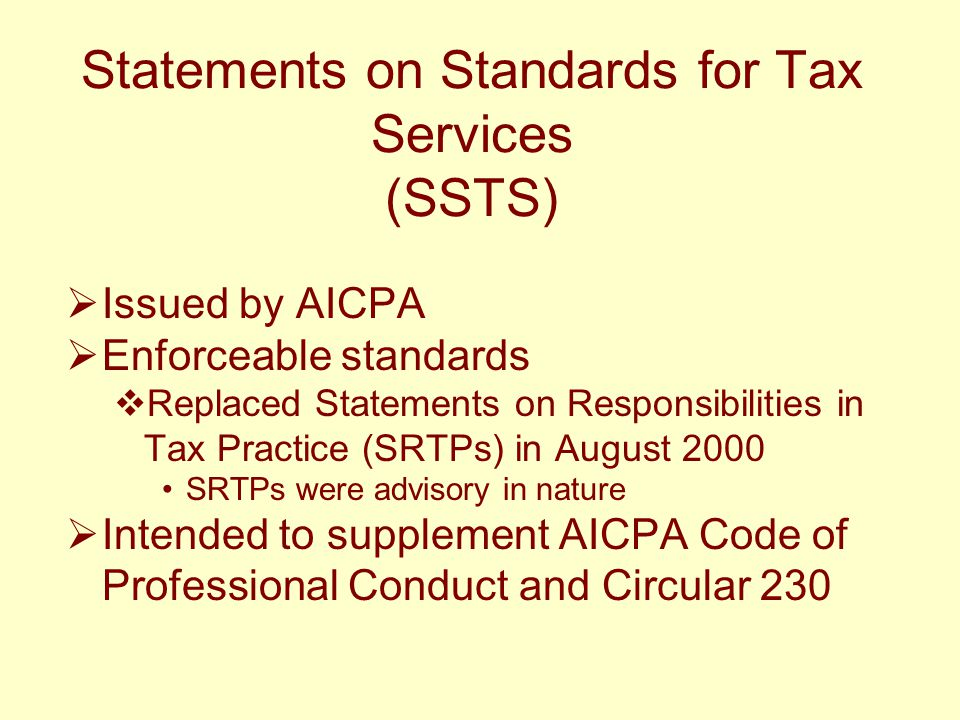 Statements on Standards for Tax Services (SSTS)  Issued by AICPA  Enforceable standards  Replaced Statements on Responsibilities in Tax Practice (S