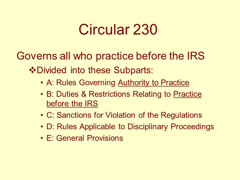 Circular 230 Governs all who practice before the IRS  Divided into these Subparts: A: Rules Governing Authority to PracticeAuthority to Practice B: D