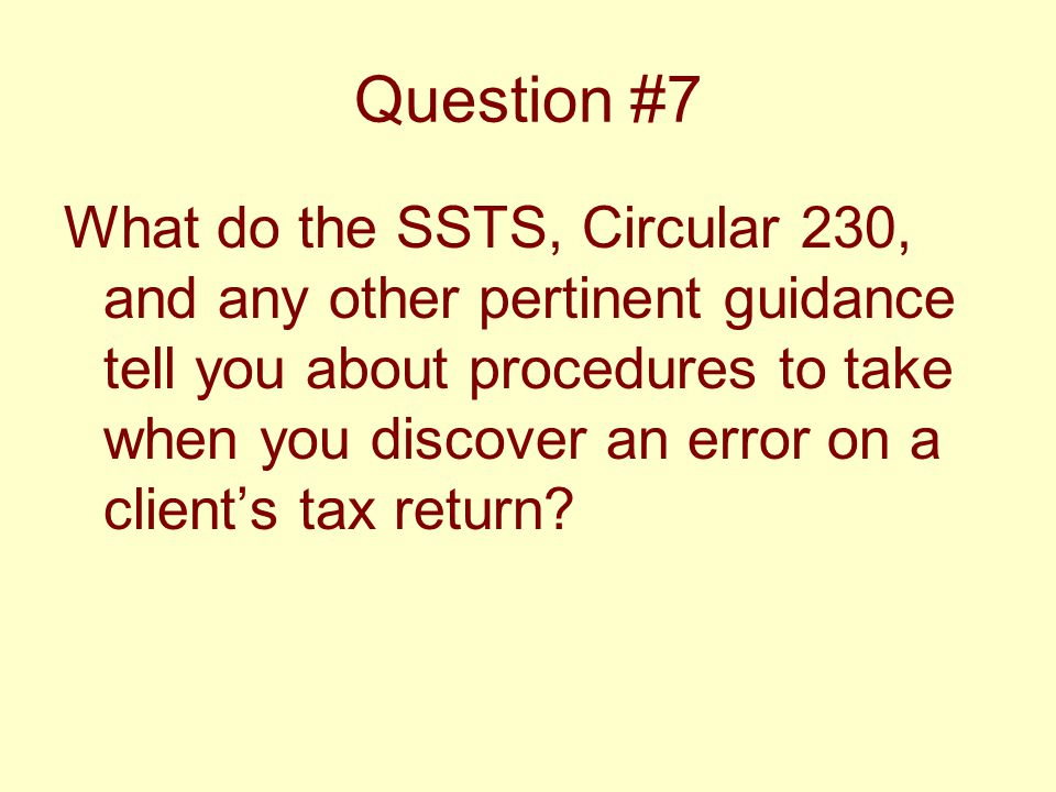 Question #7 What do the SSTS, Circular 230, and any other pertinent guidance tell you about procedures to take when you discover an error on a client's tax return