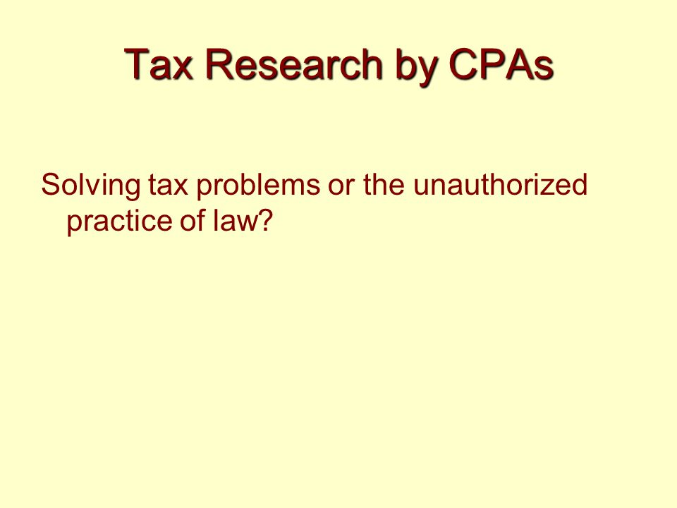 Tax Research by CPAs Solving tax problems or the unauthorized practice of law?