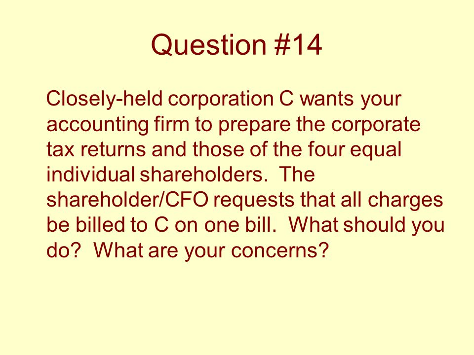 Question #14 Closely-held corporation C wants your accounting firm to prepare the corporate tax returns and those of the four equal individual shareho