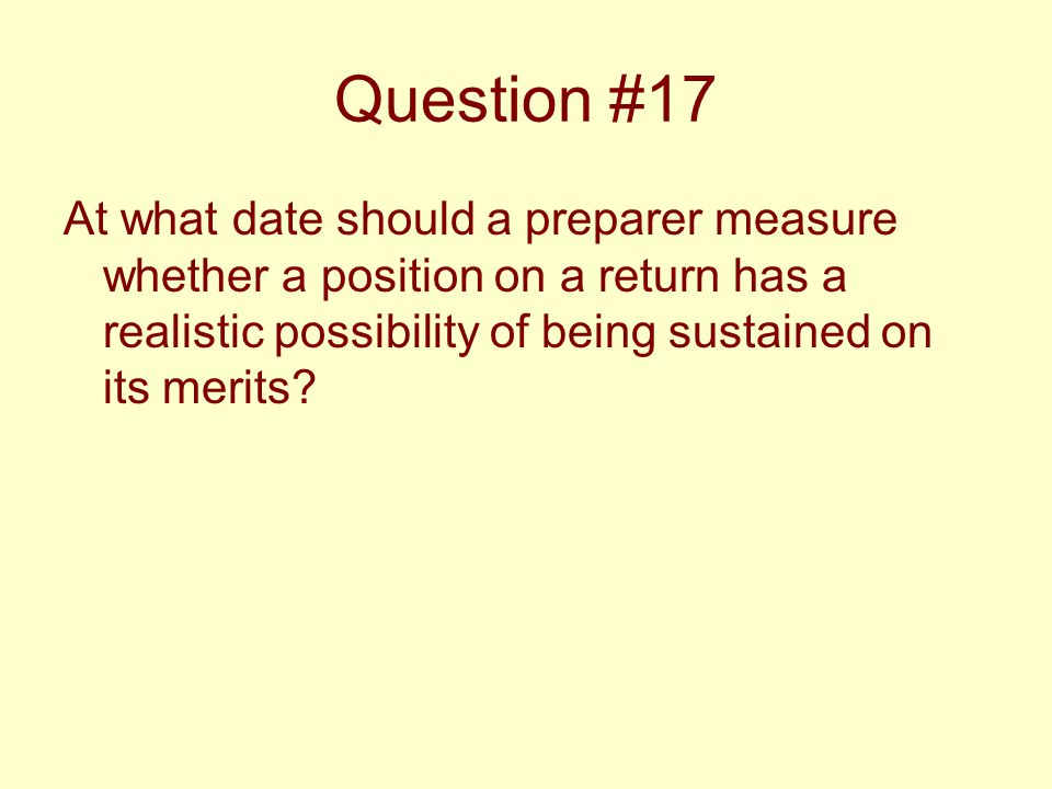 Question #17 At what date should a preparer measure whether a position on a return has a realistic possibility of being sustained on its merits?