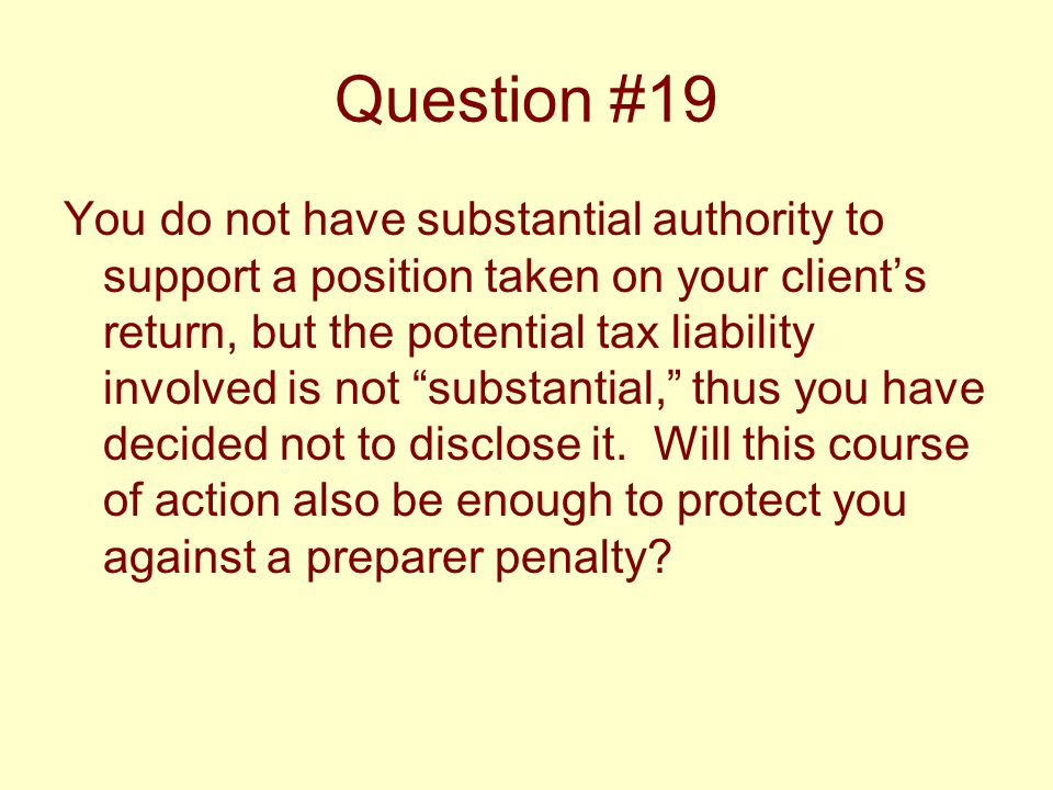 Question #19 You do not have substantial authority to support a position taken on your client's return, but the potential tax liability involved is no