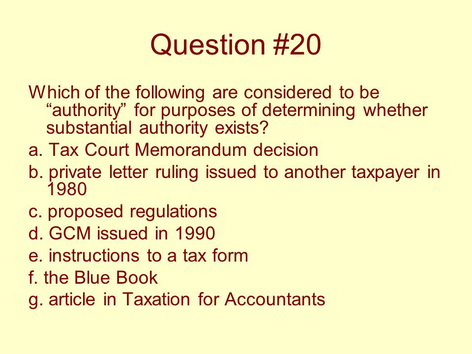 "Question #20 Which of the following are considered to be ""authority"" for purposes of determining whether substantial authority exists? a. Tax Court Me"