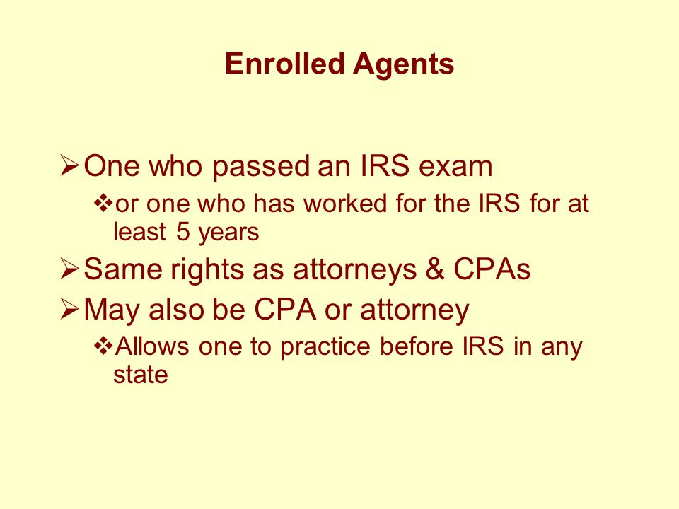Enrolled Agents  One who passed an IRS exam  or one who has worked for the IRS for at least 5 years  Same rights as attorneys & CPAs  May also be