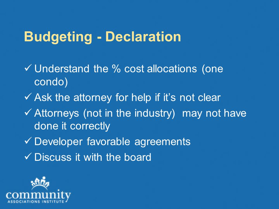 Budgeting - Declaration Understand the % cost allocations (one condo) Ask the attorney for help if it's not clear Attorneys (not in the industry) may not have done it correctly Developer favorable agreements Discuss it with the board