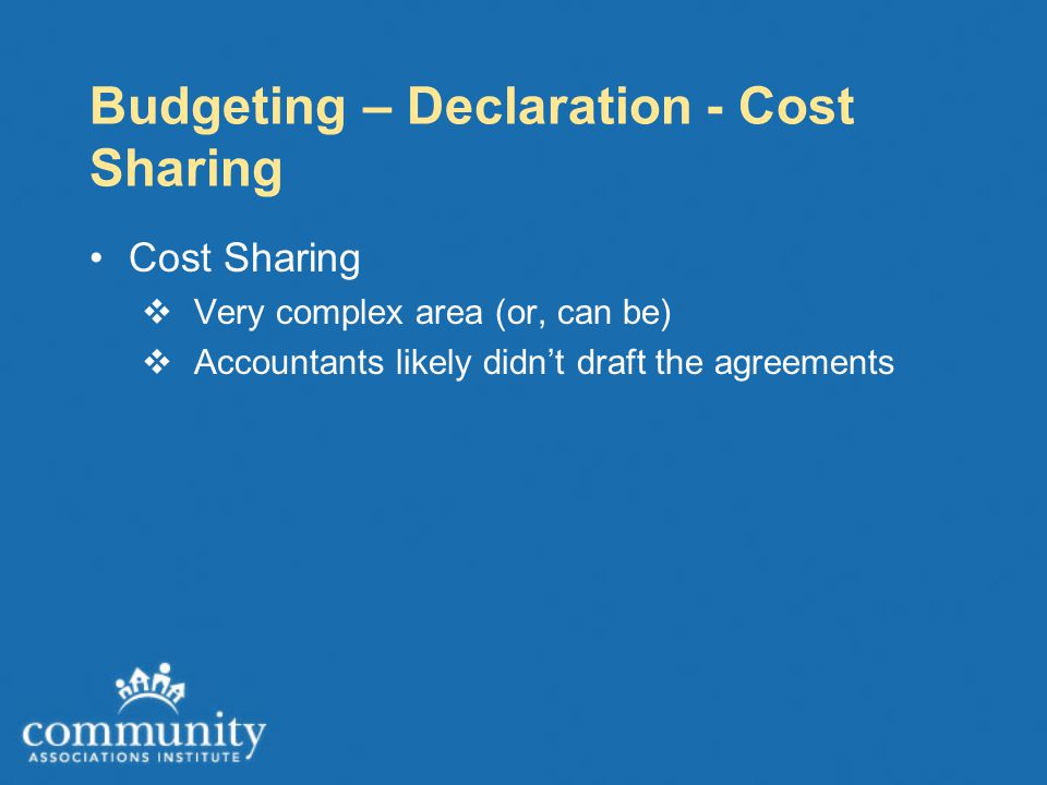 Budgeting – Declaration - Cost Sharing Cost Sharing  Very complex area (or, can be)  Accountants likely didn't draft the agreements