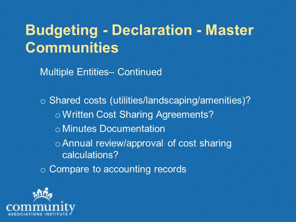 Budgeting - Declaration - Master Communities Multiple Entities– Continued o Shared costs (utilities/landscaping/amenities).