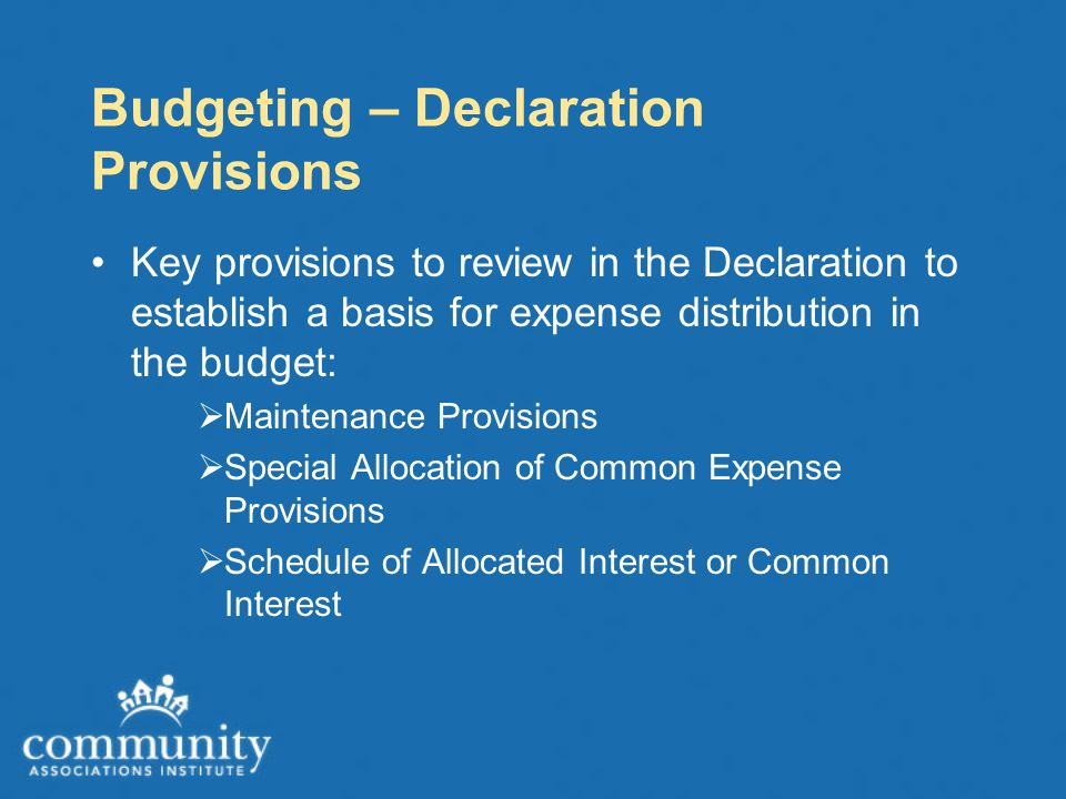 Budgeting – Declaration Provisions Key provisions to review in the Declaration to establish a basis for expense distribution in the budget:  Maintenance Provisions  Special Allocation of Common Expense Provisions  Schedule of Allocated Interest or Common Interest