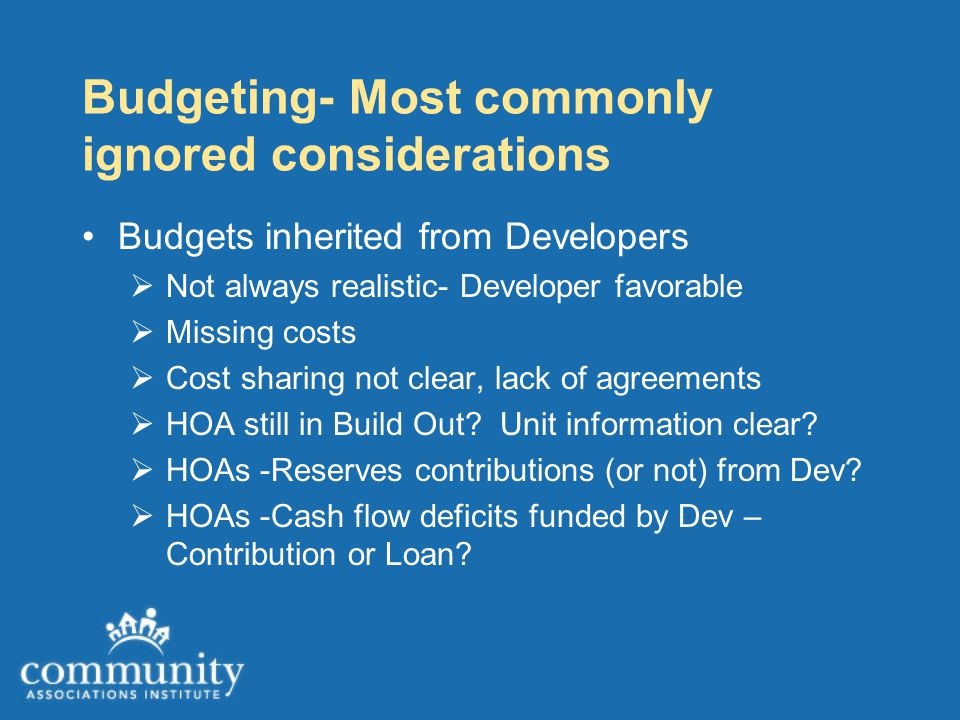 Budgeting- Most commonly ignored considerations Budgets inherited from Developers  Not always realistic- Developer favorable  Missing costs  Cost sharing not clear, lack of agreements  HOA still in Build Out.