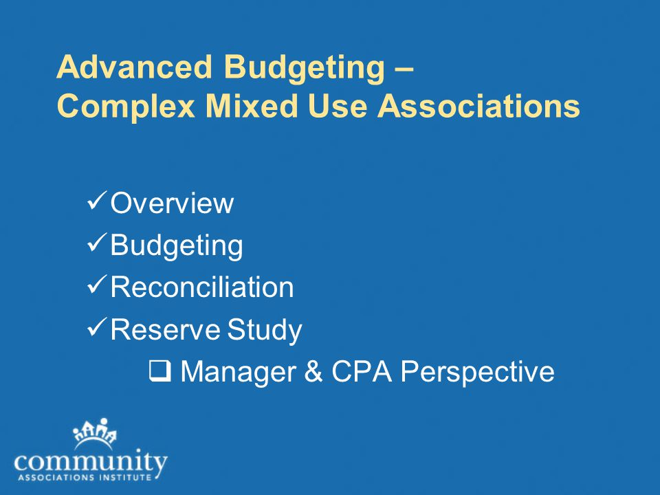 Advanced Budgeting – Complex Mixed Use Associations Overview Budgeting Reconciliation Reserve Study  Manager & CPA Perspective