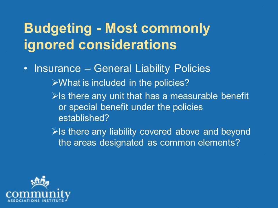 Budgeting - Most commonly ignored considerations Insurance – General Liability Policies  What is included in the policies.