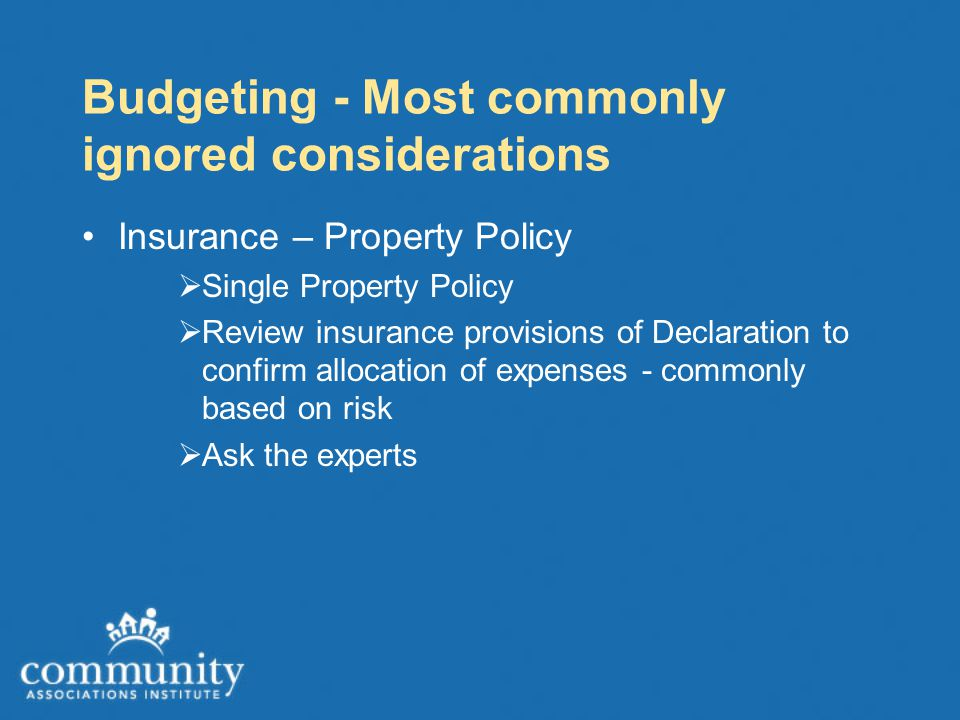 Budgeting - Most commonly ignored considerations Insurance – Property Policy  Single Property Policy  Review insurance provisions of Declaration to confirm allocation of expenses - commonly based on risk  Ask the experts