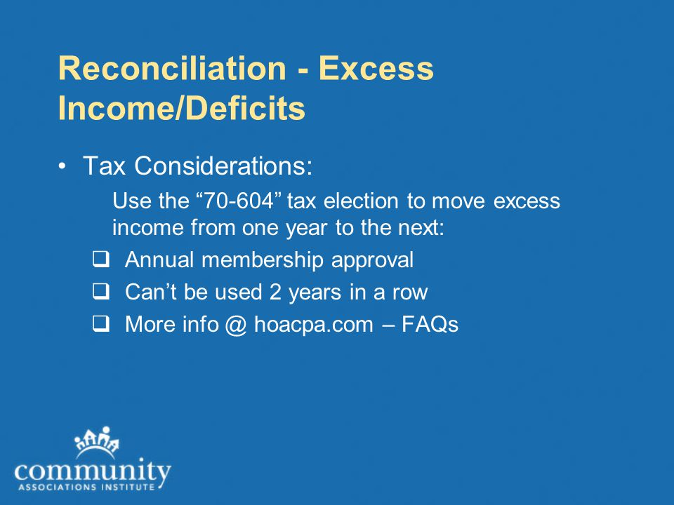 Reconciliation - Excess Income/Deficits Tax Considerations: Use the 70-604 tax election to move excess income from one year to the next:  Annual membership approval  Can't be used 2 years in a row  More info @ hoacpa.com – FAQs