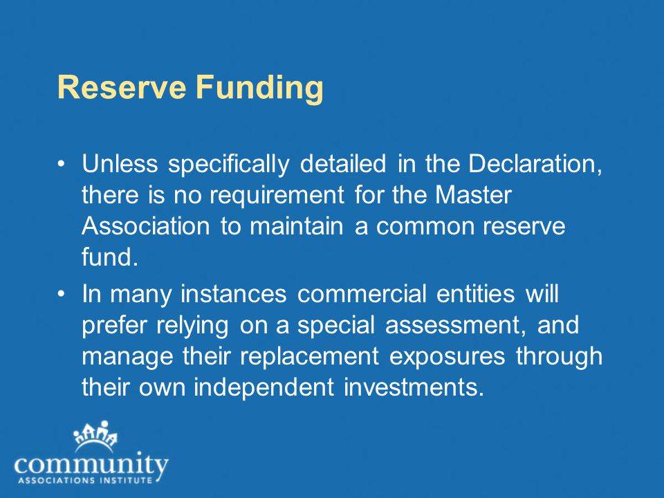 Reserve Funding Unless specifically detailed in the Declaration, there is no requirement for the Master Association to maintain a common reserve fund.
