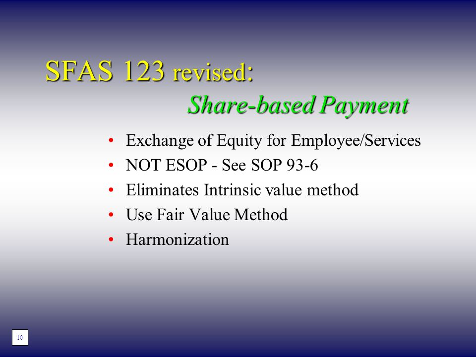 SFAS 123 revised : Share-based Payment Exchange of Equity for Employee/Services NOT ESOP - See SOP 93-6 Eliminates Intrinsic value method Use Fair Value Method Harmonization 8 10