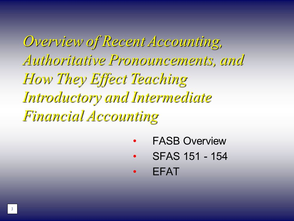 FASB Overview SFAS 151 - 154 EFAT Overview of Recent Accounting, Authoritative Pronouncements, and How They Effect Teaching Introductory and Intermediate Financial Accounting 3