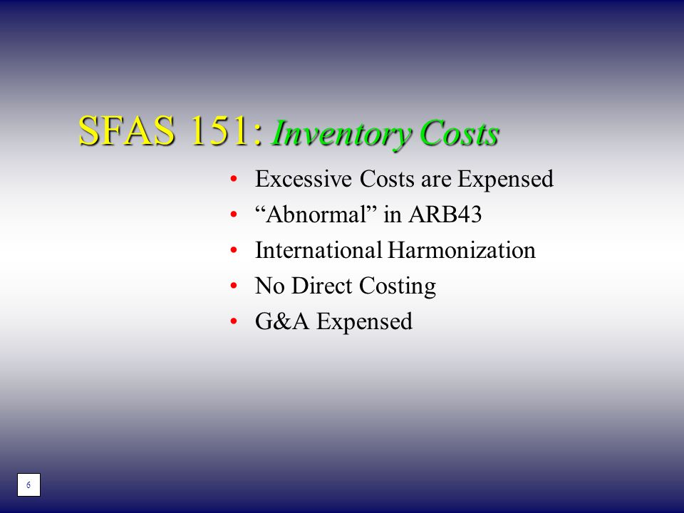 """SFAS 151: Inventory Costs Excessive Costs are Expensed """"Abnormal"""" in ARB43 International Harmonization No Direct Costing G&A Expensed 4 6"""