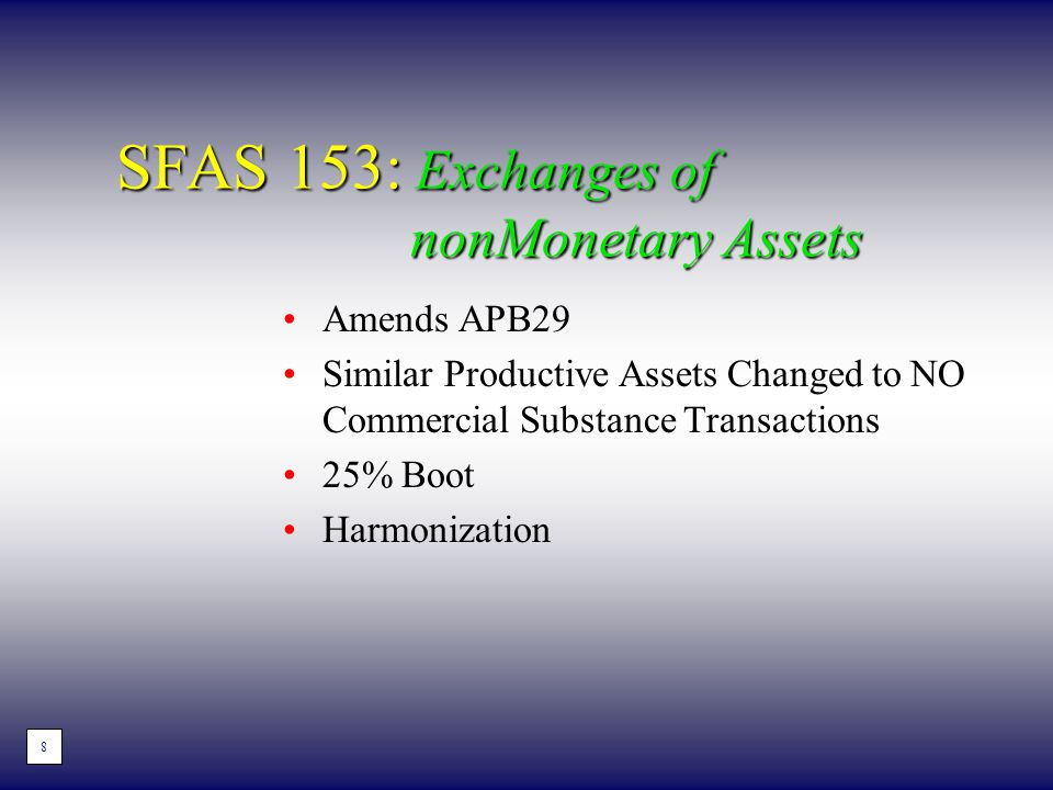 SFAS 153: Exchanges of nonMonetary Assets Amends APB29 Similar Productive Assets Changed to NO Commercial Substance Transactions 25% Boot Harmonizatio