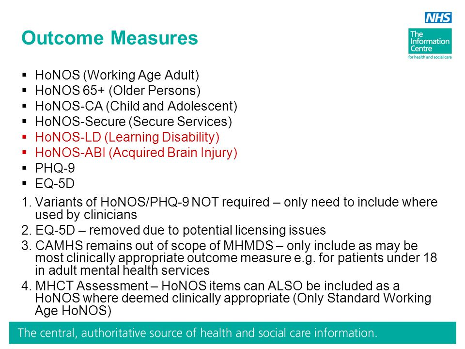 Outcome Measures  HoNOS (Working Age Adult)  HoNOS 65+ (Older Persons)  HoNOS-CA (Child and Adolescent)  HoNOS-Secure (Secure Services)  HoNOS-LD