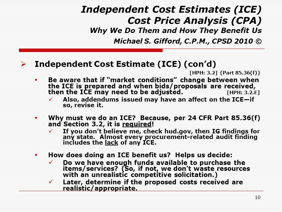 10 Independent Cost Estimates (ICE) Cost Price Analysis (CPA) Why We Do Them and How They Benefit Us Michael S. Gifford, C.P.M., CPSD 2010 ©  Indepen
