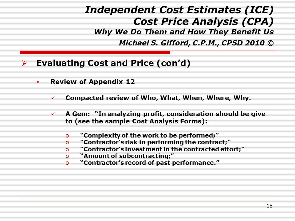 18 Independent Cost Estimates (ICE) Cost Price Analysis (CPA) Why We Do Them and How They Benefit Us Michael S. Gifford, C.P.M., CPSD 2010 ©  Evaluat