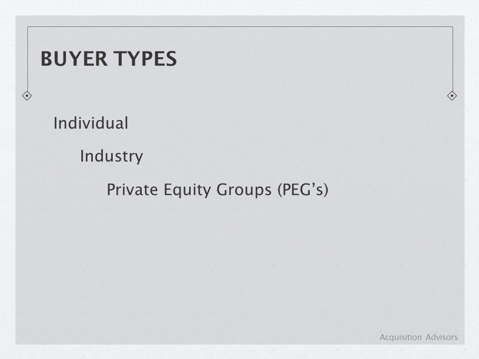 BUYER TYPES Individual Industry Private Equity Groups (PEG's) Acquisition Advisors