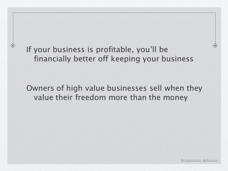 If your business is profitable, you'll be financially better off keeping your business Owners of high value businesses sell when they value their freedom more than the money Acquisition Advisors