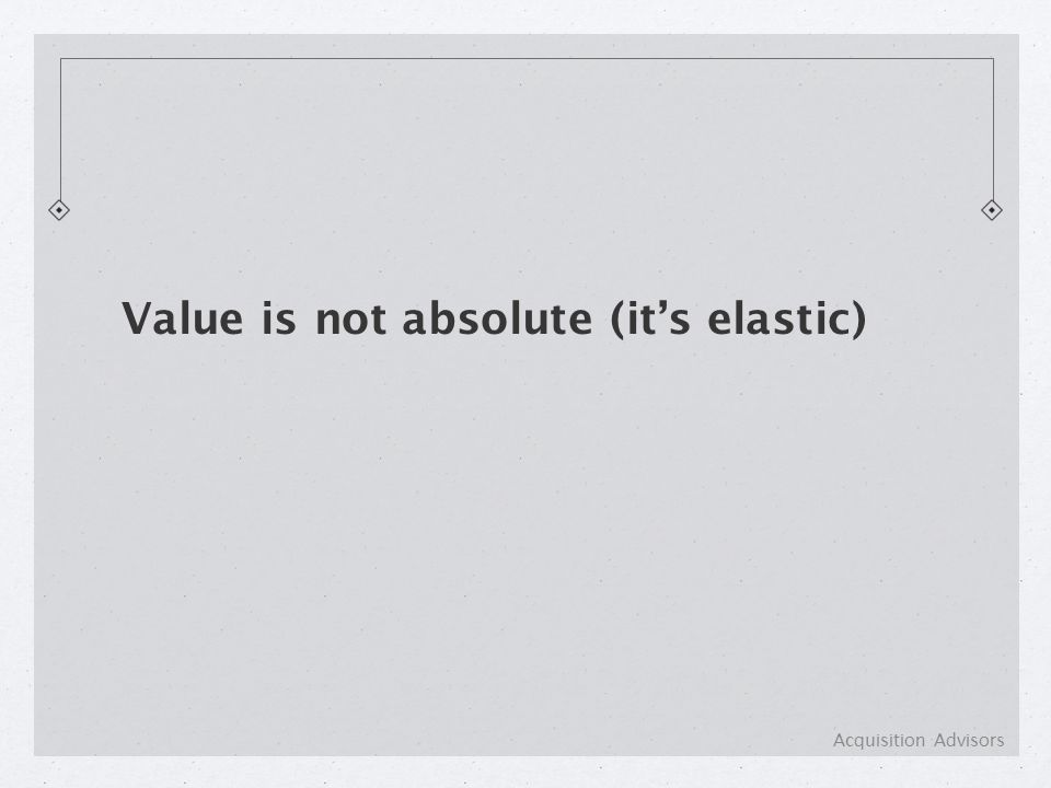 Value is not absolute (it's elastic) Acquisition Advisors