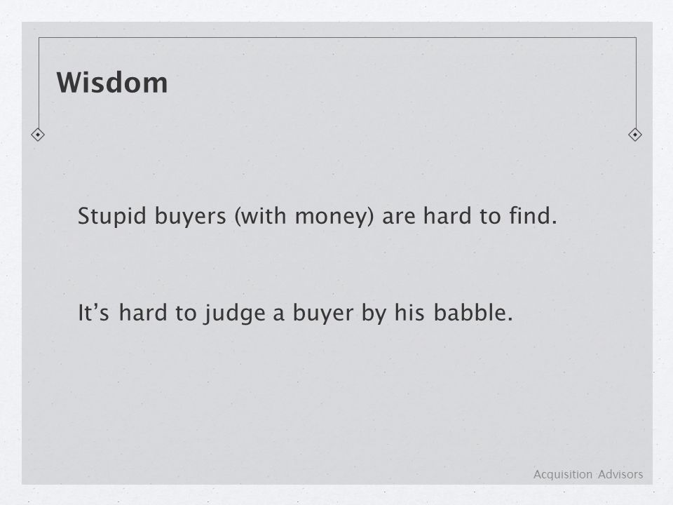 Stupid buyers (with money) are hard to find. It's hard to judge a buyer by his babble.