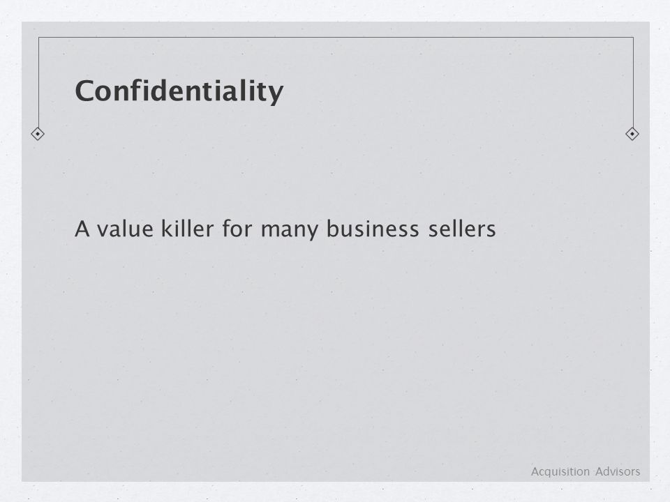 A value killer for many business sellers Confidentiality Acquisition Advisors