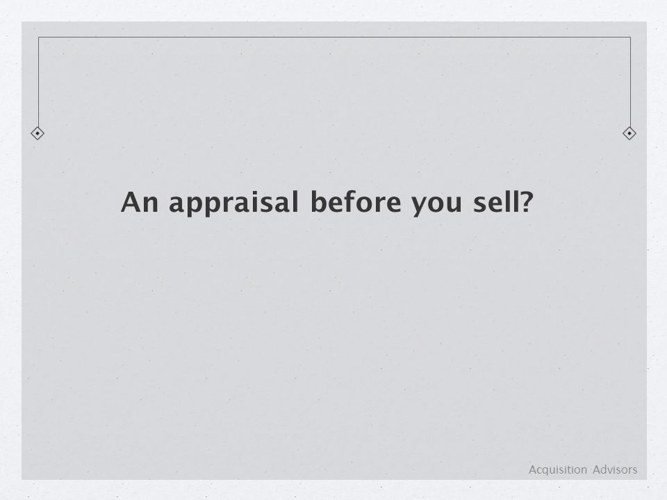 An appraisal before you sell Acquisition Advisors
