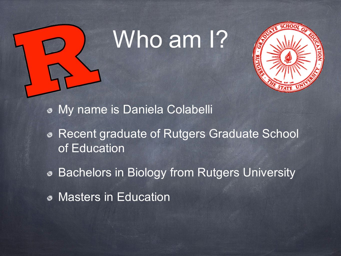Who am I? My name is Daniela Colabelli Recent graduate of Rutgers Graduate School of Education Bachelors in Biology from Rutgers University Masters in