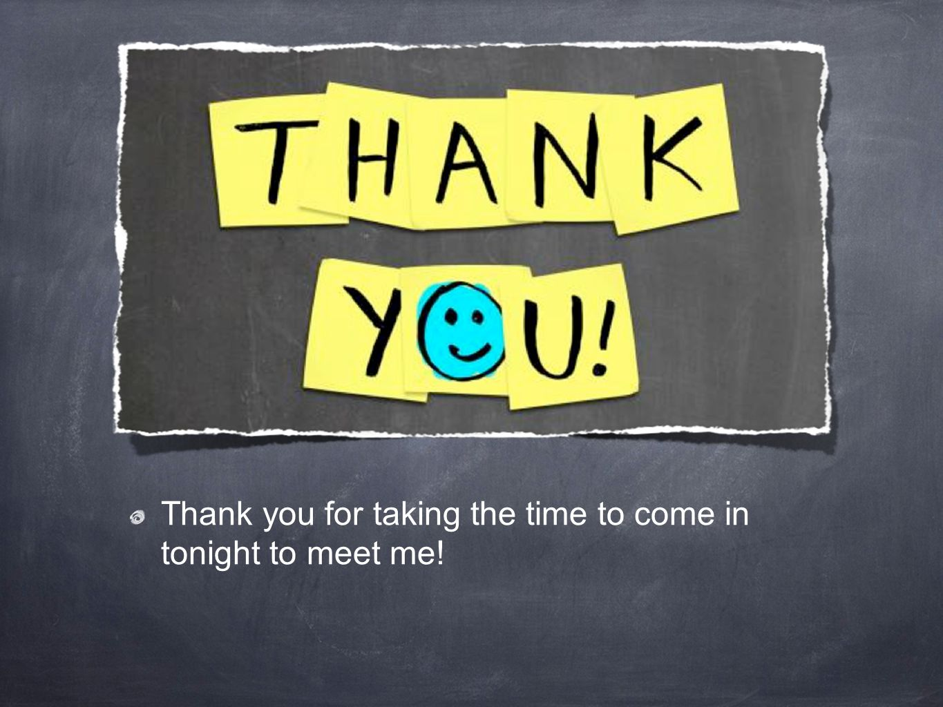 THANK YOU! Thank you for taking the time to come in tonight to meet me!