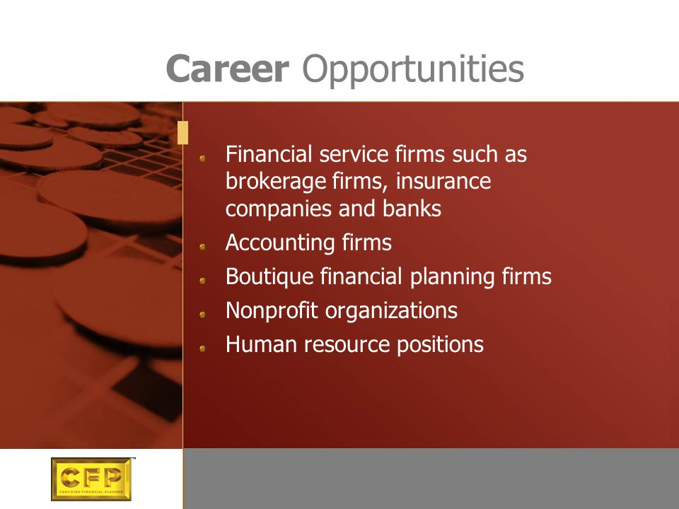 Career Opportunities Financial service firms such as brokerage firms, insurance companies and banks Accounting firms Boutique financial planning firms