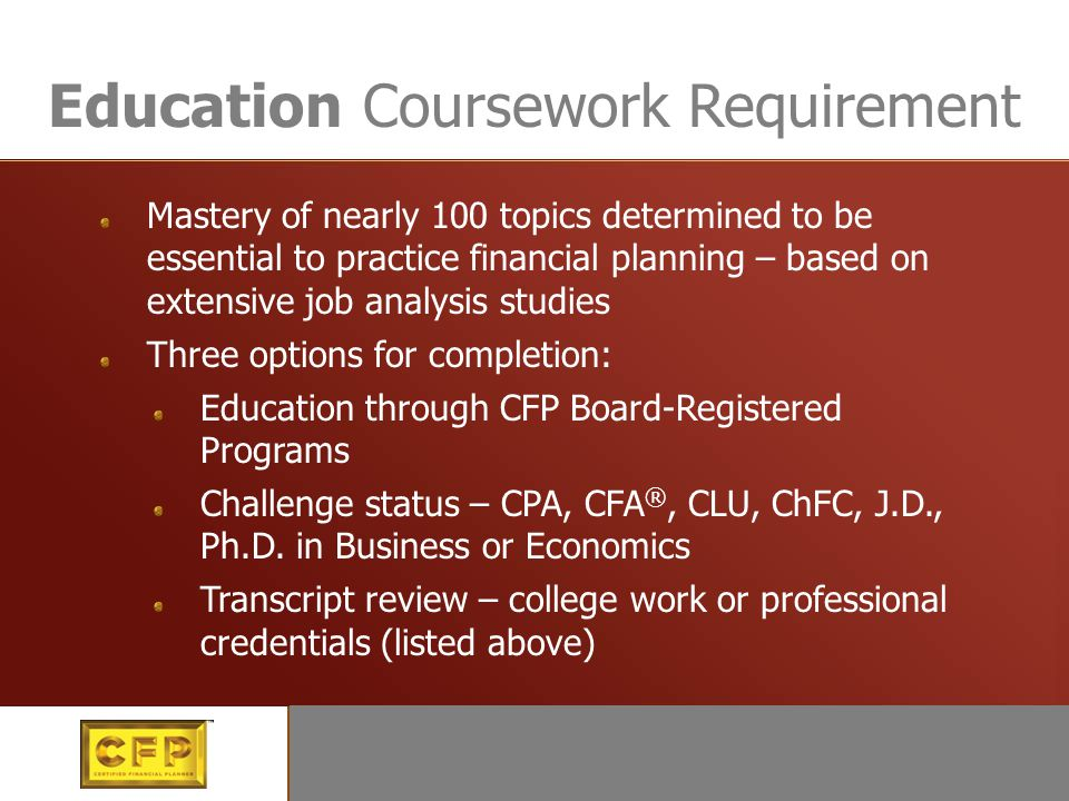 Education Mastery of more than 100 topics determined to be essential to practice financial planning – based on extensive job analysis studies CFP Boar