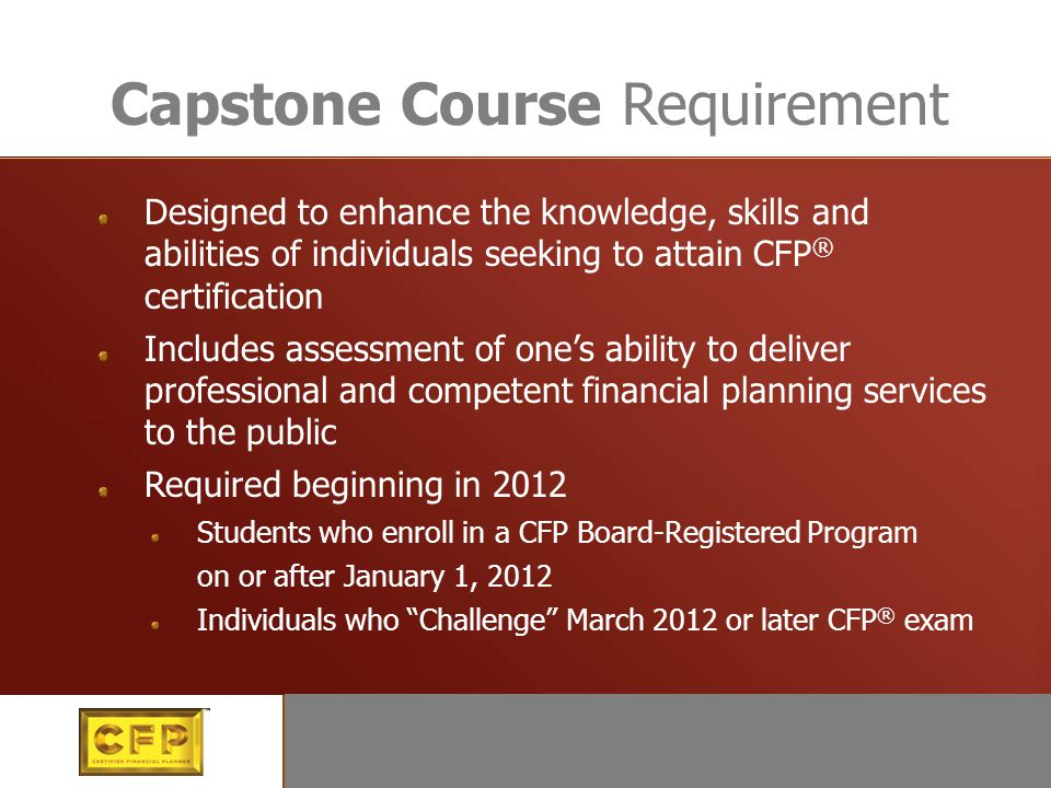Education Designed to enhance the knowledge, skills and abilities of individuals seeking to attain CFP ® certification Includes assessment of one's ability to deliver professional and competent financial planning services to the public Required beginning in 2012 Students who enroll in a CFP Board-Registered Program on or after January 1, 2012 Individuals who Challenge March 2012 or later CFP ® exam Capstone Course Requirement