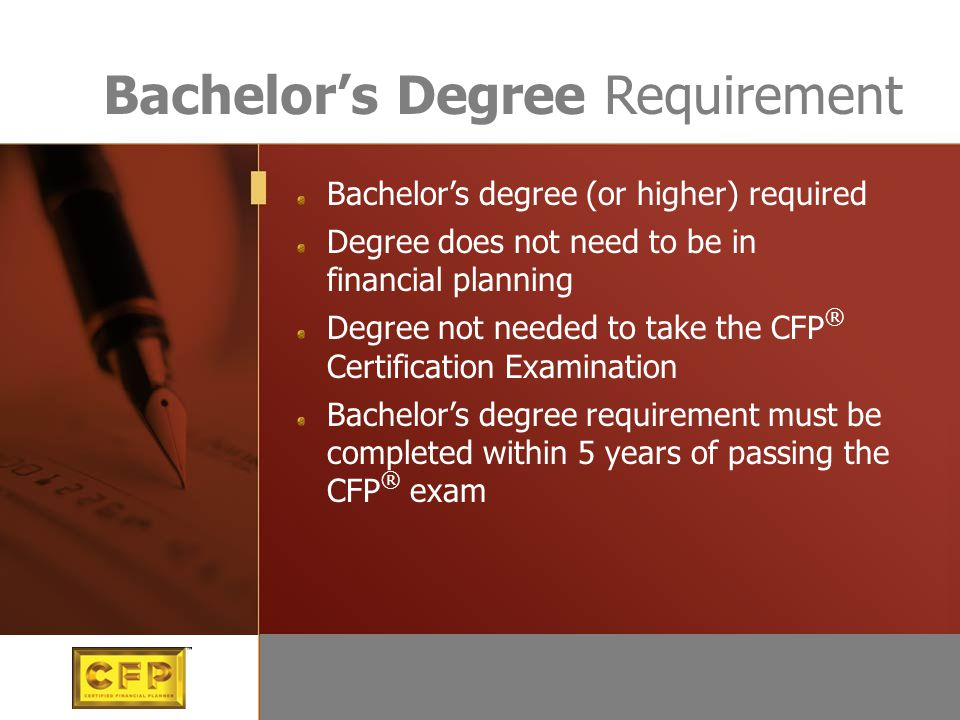 Bachelor's Degree Requirement Bachelor's degree (or higher) required Degree does not need to be in financial planning Degree not needed to take the CF