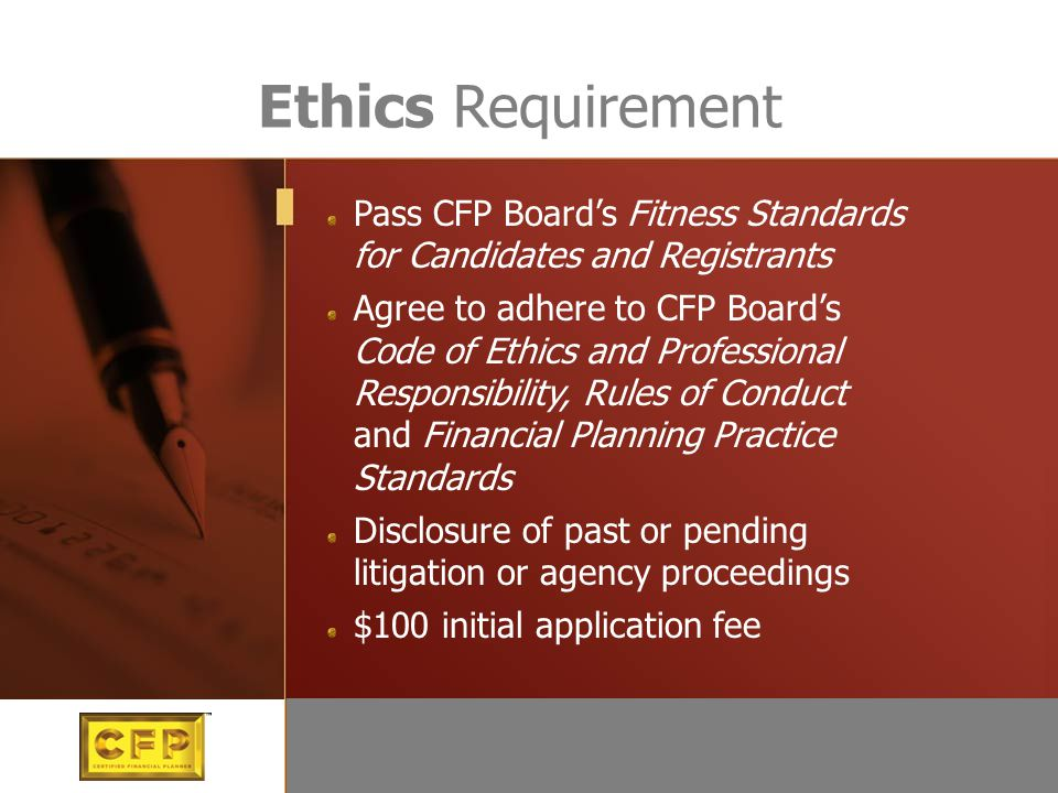 Pass CFP Board's Fitness Standards for Candidates and Registrants Agree to adhere to CFP Board's Code of Ethics and Professional Responsibility, Rules
