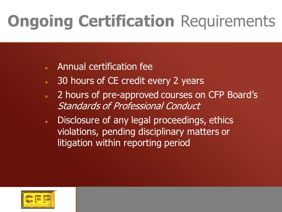 Continuing certification Ongoing Certification Requirements Annual certification fee 30 hours of CE credit every 2 years 2 hours of pre-approved courses on CFP Board's Standards of Professional Conduct Disclosure of any legal proceedings, ethics violations, pending disciplinary matters or litigation within reporting period