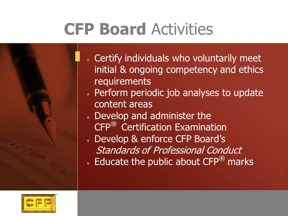 CFP Board Activities Certify individuals who voluntarily meet initial & ongoing competency and ethics requirements Perform periodic job analyses to update content areas Develop and administer the CFP ® Certification Examination Develop & enforce CFP Board's Standards of Professional Conduct Educate the public about CFP ® marks