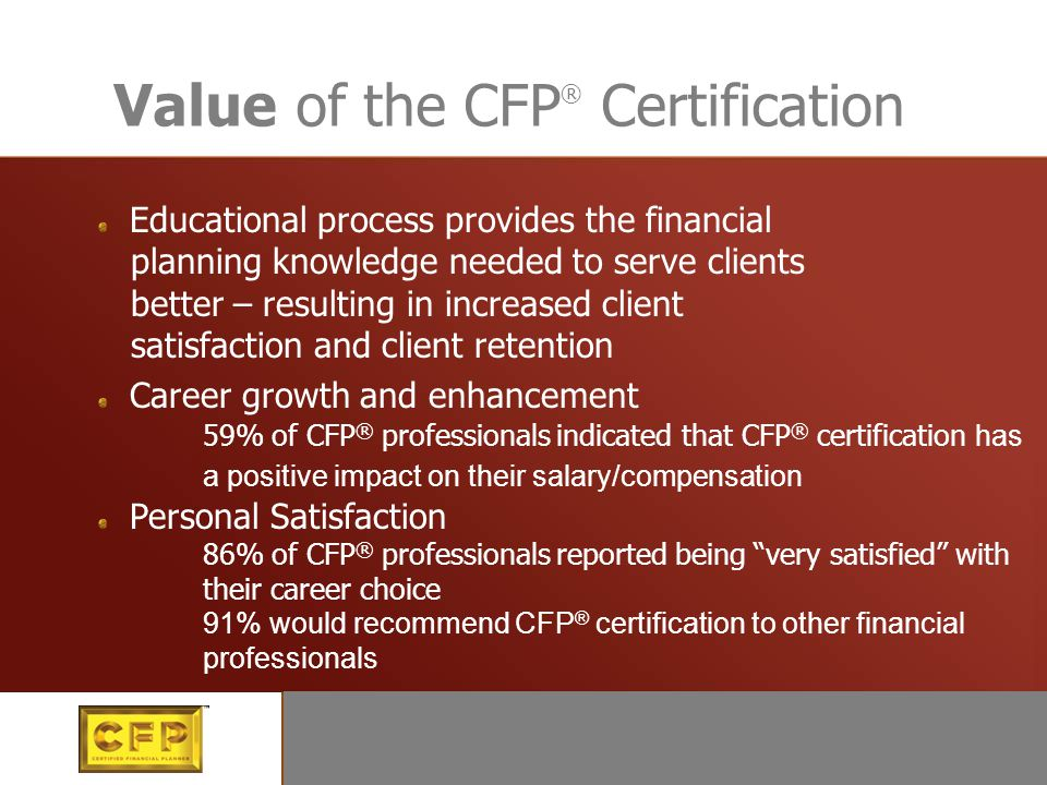Value of the CFP ® Certification Educational process provides the financial planning knowledge needed to serve clients better – resulting in increased
