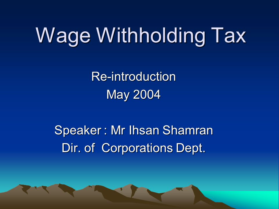 Wage Withholding Tax Re-introduction May 2004 Speaker : Mr Ihsan Shamran Dir. of Corporations Dept.