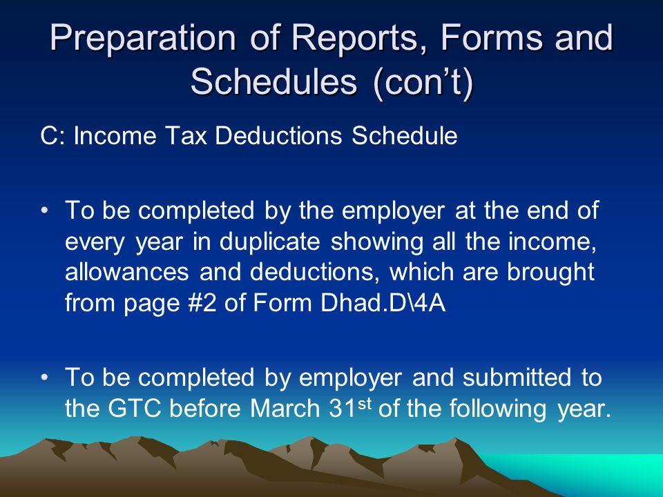 Preparation of Reports, Forms and Schedules (con't) C: Income Tax Deductions Schedule To be completed by the employer at the end of every year in duplicate showing all the income, allowances and deductions, which are brought from page #2 of Form Dhad.D\4A To be completed by employer and submitted to the GTC before March 31 st of the following year.