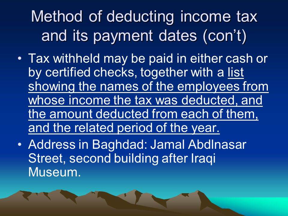 Method of deducting income tax and its payment dates (con't) Tax withheld may be paid in either cash or by certified checks, together with a list showing the names of the employees from whose income the tax was deducted, and the amount deducted from each of them, and the related period of the year.