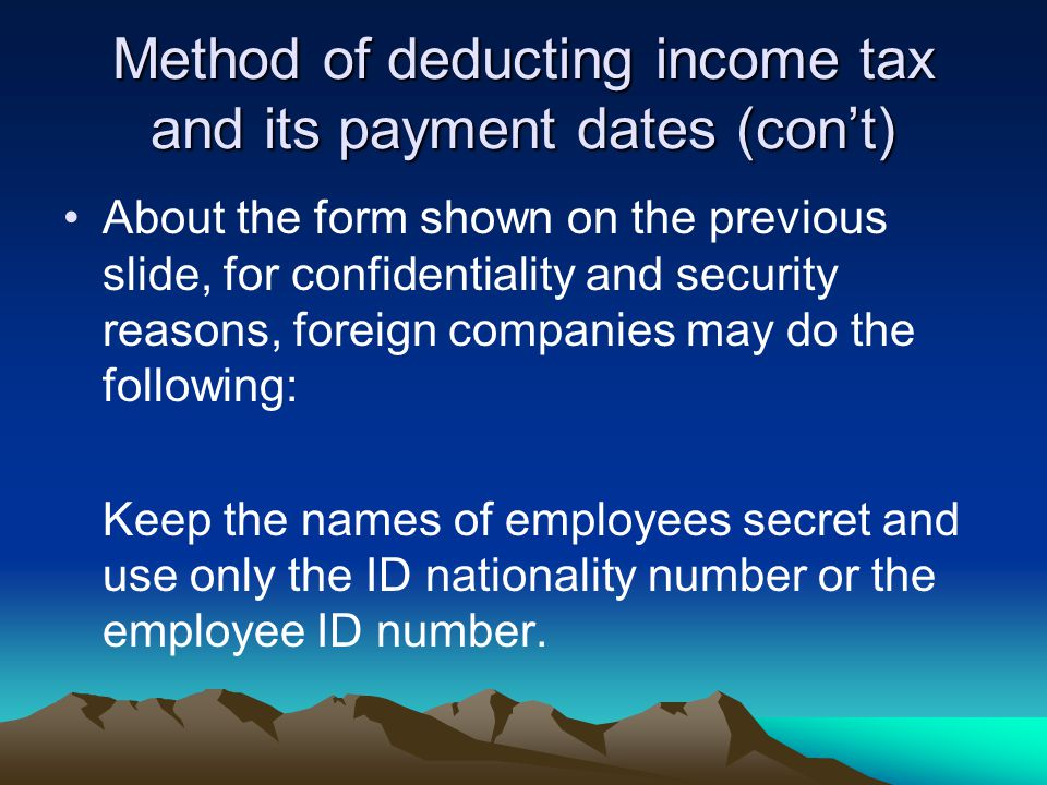 Method of deducting income tax and its payment dates (con't) About the form shown on the previous slide, for confidentiality and security reasons, foreign companies may do the following: Keep the names of employees secret and use only the ID nationality number or the employee ID number.