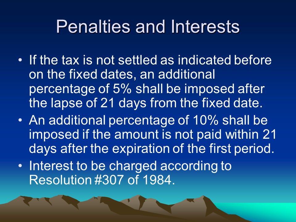 Penalties and Interests If the tax is not settled as indicated before on the fixed dates, an additional percentage of 5% shall be imposed after the lapse of 21 days from the fixed date.