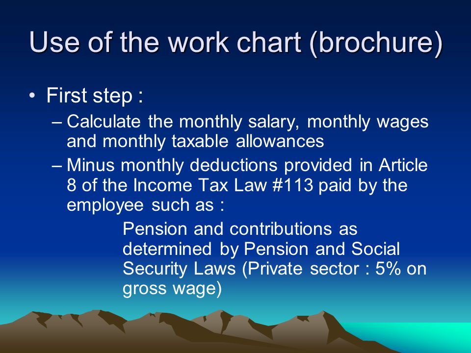 Use of the work chart (brochure) First step : –Calculate the monthly salary, monthly wages and monthly taxable allowances –Minus monthly deductions provided in Article 8 of the Income Tax Law #113 paid by the employee such as : Pension and contributions as determined by Pension and Social Security Laws (Private sector : 5% on gross wage)