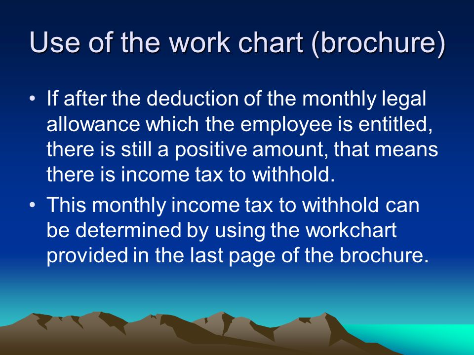 Use of the work chart (brochure) If after the deduction of the monthly legal allowance which the employee is entitled, there is still a positive amount, that means there is income tax to withhold.