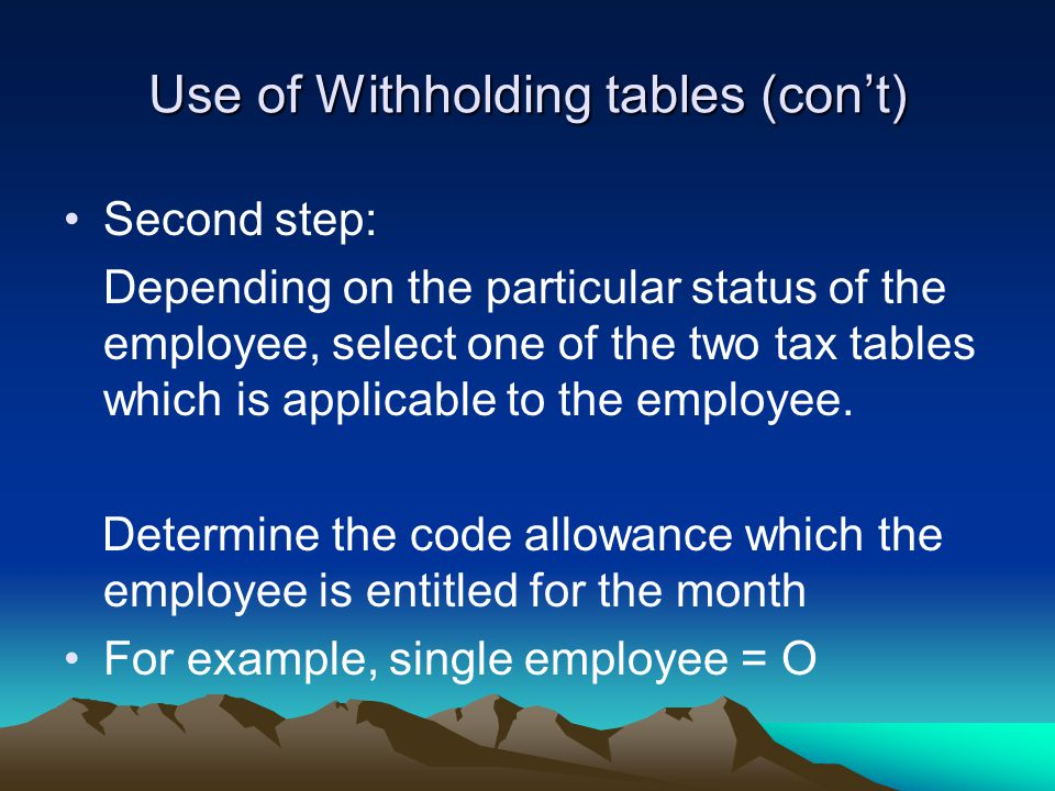 Use of Withholding tables (con't) Second step: Depending on the particular status of the employee, select one of the two tax tables which is applicable to the employee.